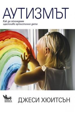 Аутизмът. Как да отгледаме щастливо аутистично дете