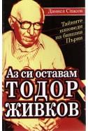Аз си оставам Тодор Живков - тайните изповеди на бившия първи