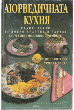 Аюрведичната кухня Ръководство за добро хранене и здраве според индивидуалните особености