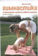 Гимнастика за бременната, майката, бебето и детето. Полезни съвети