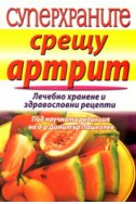 Суперхраните срещу артрит/ Лечебно хранене и здравословни рецепти