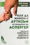 Как да живеем с аутизъм и синдром на Аспергер (Практически стратегии за родители и специлисти)