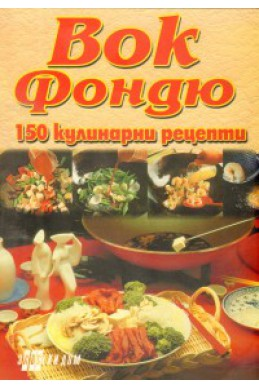 Вок фондю: 150 кулинарни рецепти